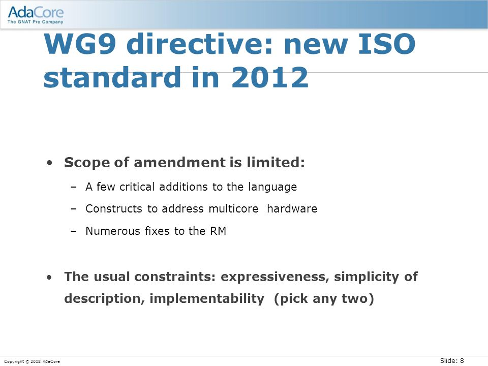 Slide: 8 Copyright © 2008 AdaCore WG9 directive: new ISO standard in 2012 Scope of amendment is limited: –A few critical additions to the language –Co