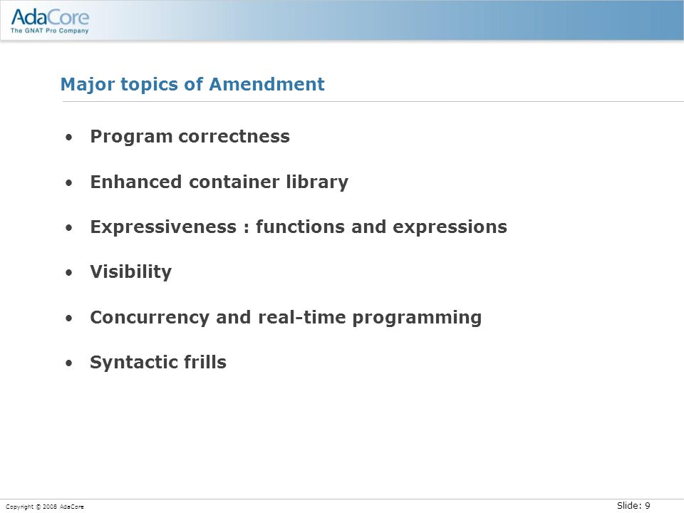 Slide: 9 Copyright © 2008 AdaCore Major topics of Amendment Program correctness Enhanced container library Expressiveness : functions and expressions