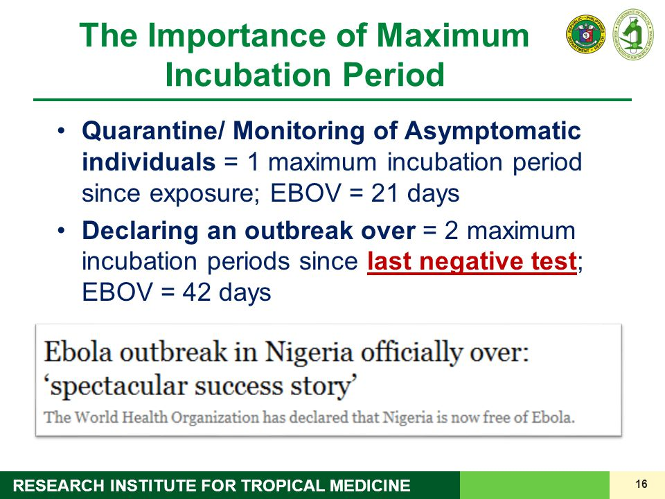 16 RESEARCH INSTITUTE FOR TROPICAL MEDICINE The Importance of Maximum Incubation Period Quarantine/ Monitoring of Asymptomatic individuals = 1 maximum incubation period since exposure; EBOV = 21 days Declaring an outbreak over = 2 maximum incubation periods since last negative test; EBOV = 42 days