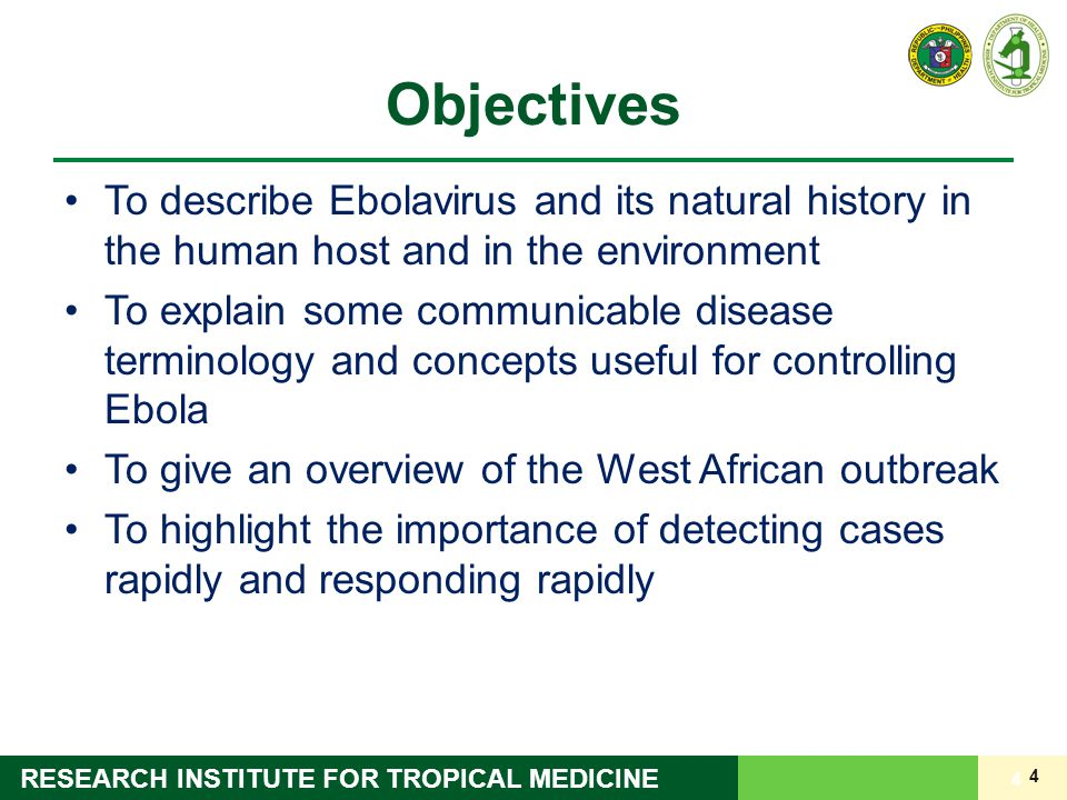 4 RESEARCH INSTITUTE FOR TROPICAL MEDICINE Objectives To describe Ebolavirus and its natural history in the human host and in the environment To expla