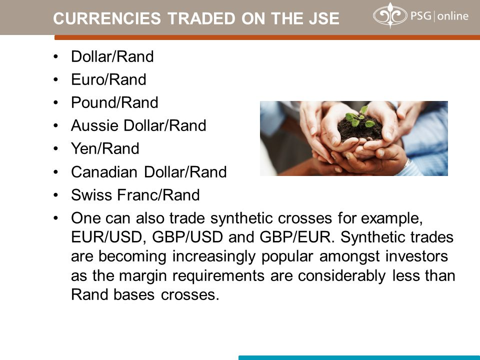 Dollar/Rand Euro/Rand Pound/Rand Aussie Dollar/Rand Yen/Rand Canadian Dollar/Rand Swiss Franc/Rand One can also trade synthetic crosses for example, EUR/USD, GBP/USD and GBP/EUR.