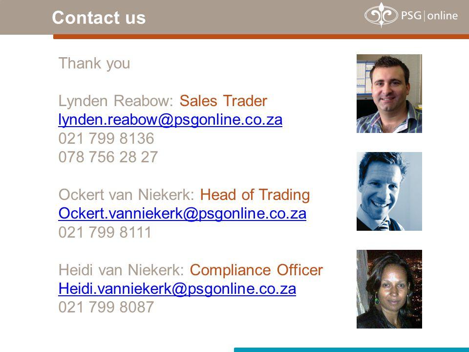 Contact us Thank you Lynden Reabow: Sales Trader lynden.reabow@psgonline.co.za 021 799 8136 078 756 28 27 Ockert van Niekerk: Head of Trading Ockert.vanniekerk@psgonline.co.za 021 799 8111 Heidi van Niekerk: Compliance Officer Heidi.vanniekerk@psgonline.co.za 021 799 8087
