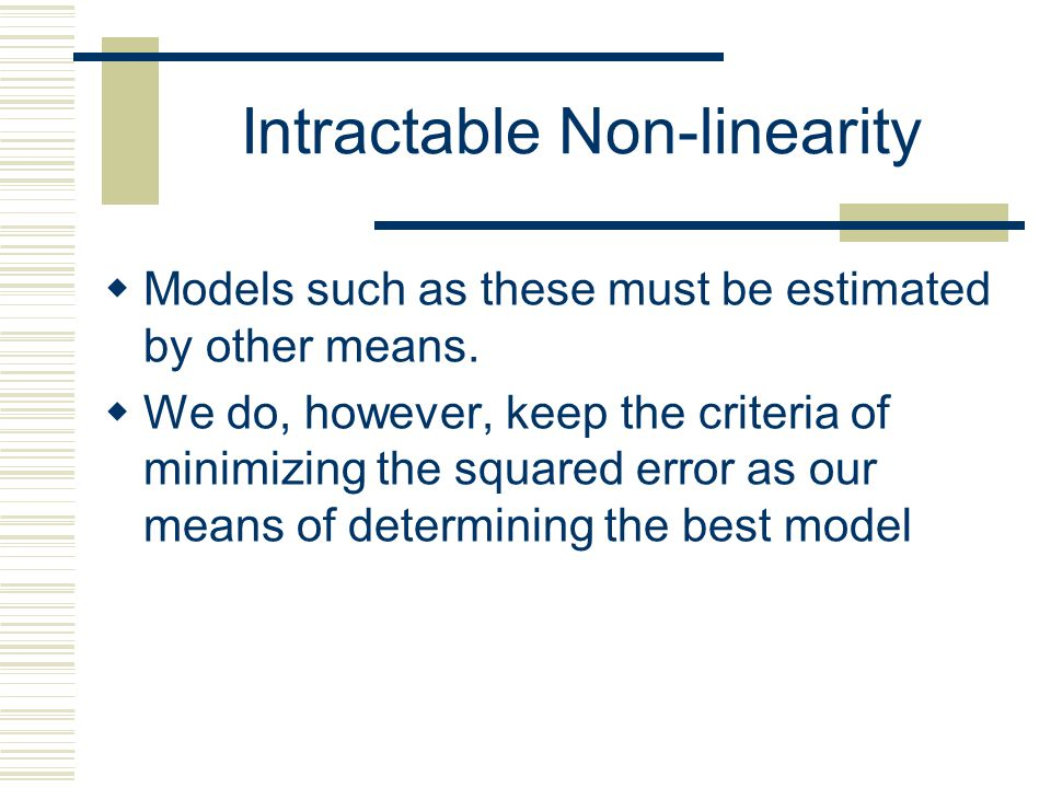Intractable Non-linearity  Occasionally we have models that we cannot transform to linear ones.  For instance a logit model Or an equilibrium system