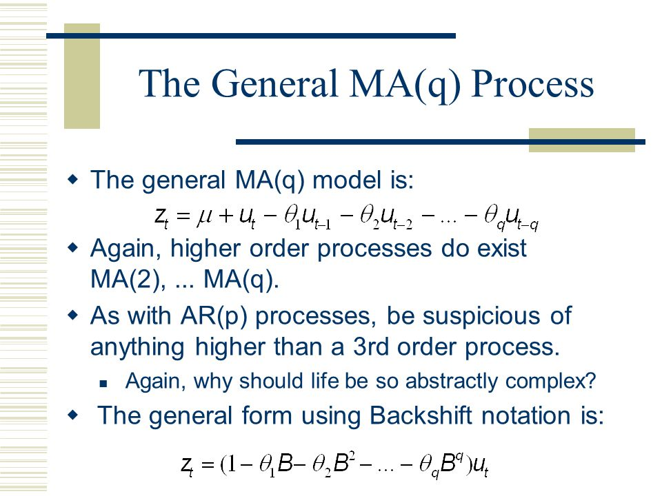 The General MA(q) Process  The general MA(q) model is:  Again, higher order processes do exist MA(2),... MA(q).  As with AR(p) processes, be suspic