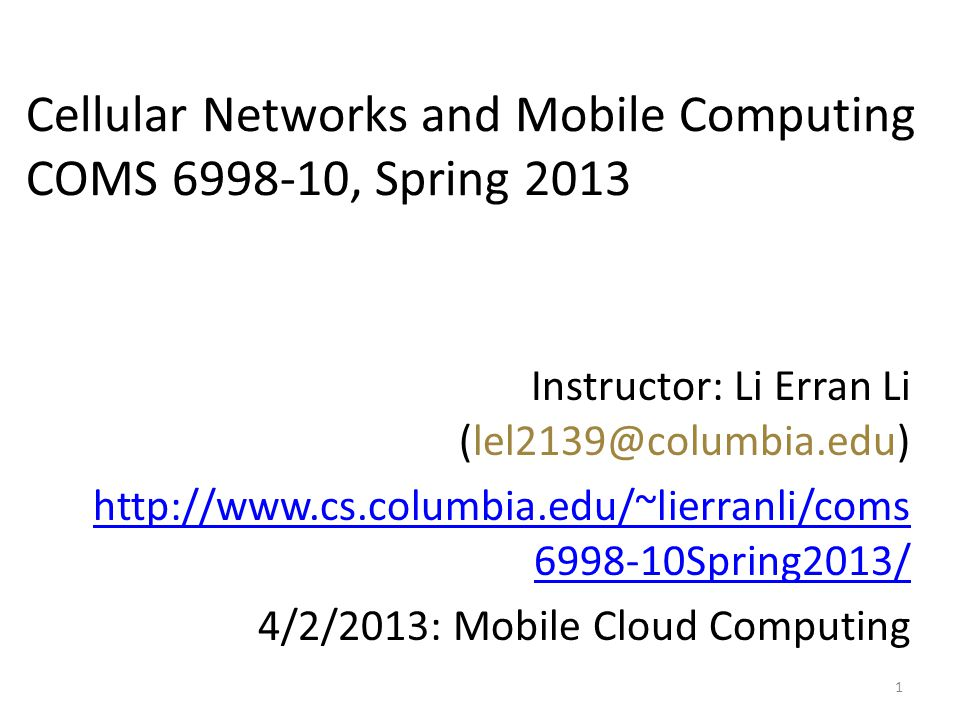 Instructor: Li Erran Li (lel2139@columbia.edu) http://www.cs.columbia.edu/~lierranli/coms 6998-10Spring2013/ 4/2/2013: Mobile Cloud Computing 1 Cellular Networks and Mobile Computing COMS 6998-10, Spring 2013