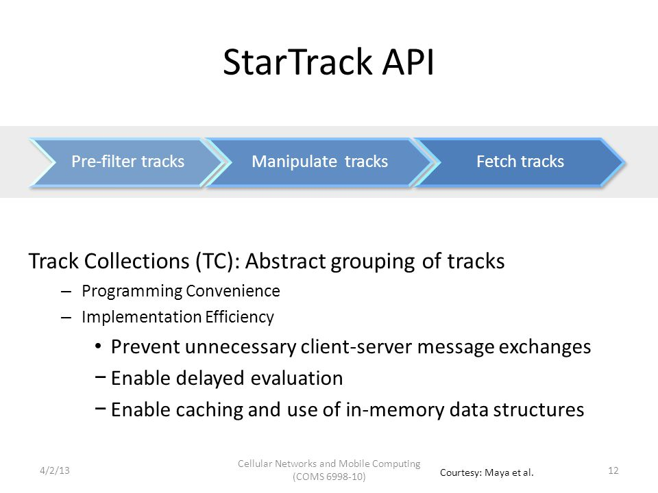 StarTrack API Track Collections (TC): Abstract grouping of tracks – Programming Convenience – Implementation Efficiency Prevent unnecessary client-server message exchanges − Enable delayed evaluation − Enable caching and use of in-memory data structures 124/2/13 Cellular Networks and Mobile Computing (COMS 6998-10) Courtesy: Maya et al.