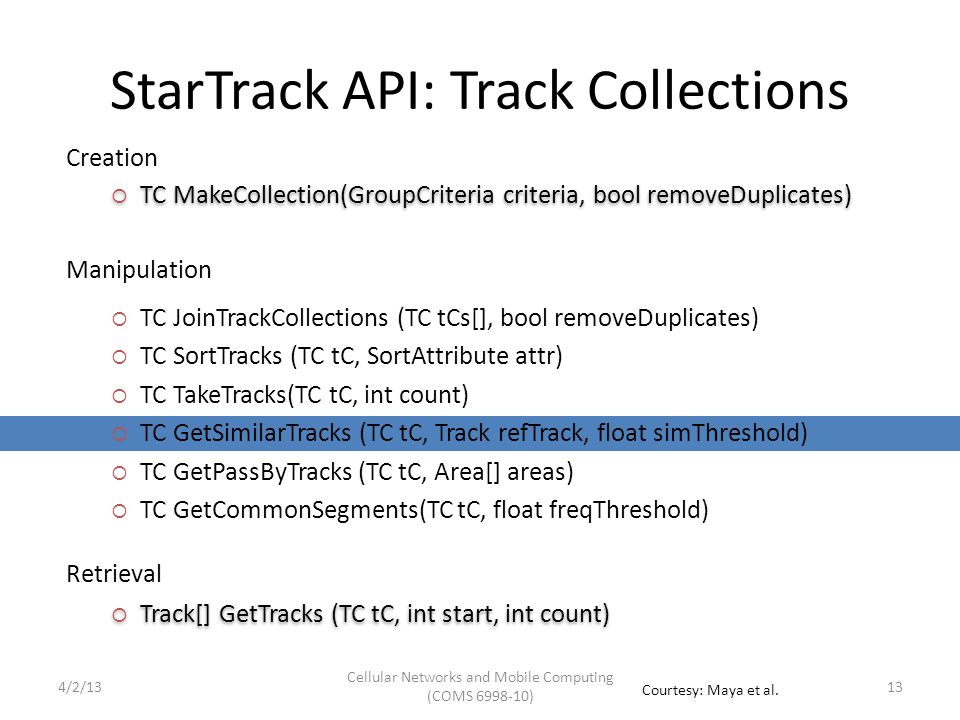 StarTrack API: Track Collections  TC JoinTrackCollections (TC tCs[], bool removeDuplicates)  TC SortTracks (TC tC, SortAttribute attr)  TC TakeTracks(TC tC, int count)  TC GetSimilarTracks (TC tC, Track refTrack, float simThreshold)  TC GetPassByTracks (TC tC, Area[] areas)  TC GetCommonSegments(TC tC, float freqThreshold)  Track[] GetTracks (TC tC, int start, int count) Manipulation Retrieval Creation  TC MakeCollection(GroupCriteria criteria, bool removeDuplicates) 134/2/13 Cellular Networks and Mobile Computing (COMS 6998-10) Courtesy: Maya et al.