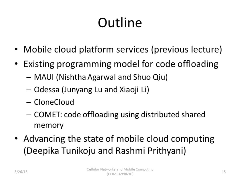 Outline Mobile cloud platform services (previous lecture) Existing programming model for code offloading – MAUI (Nishtha Agarwal and Shuo Qiu) – Odessa (Junyang Lu and Xiaoji Li) – CloneCloud – COMET: code offloading using distributed shared memory Advancing the state of mobile cloud computing (Deepika Tunikoju and Rashmi Prithyani) 3/26/13 Cellular Networks and Mobile Computing (COMS 6998-10) 15