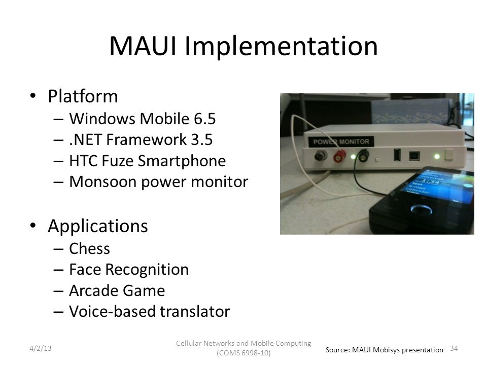 MAUI Implementation Platform – Windows Mobile 6.5 –.NET Framework 3.5 – HTC Fuze Smartphone – Monsoon power monitor Applications – Chess – Face Recognition – Arcade Game – Voice-based translator Source: MAUI Mobisys presentation Cellular Networks and Mobile Computing (COMS 6998-10) 344/2/13