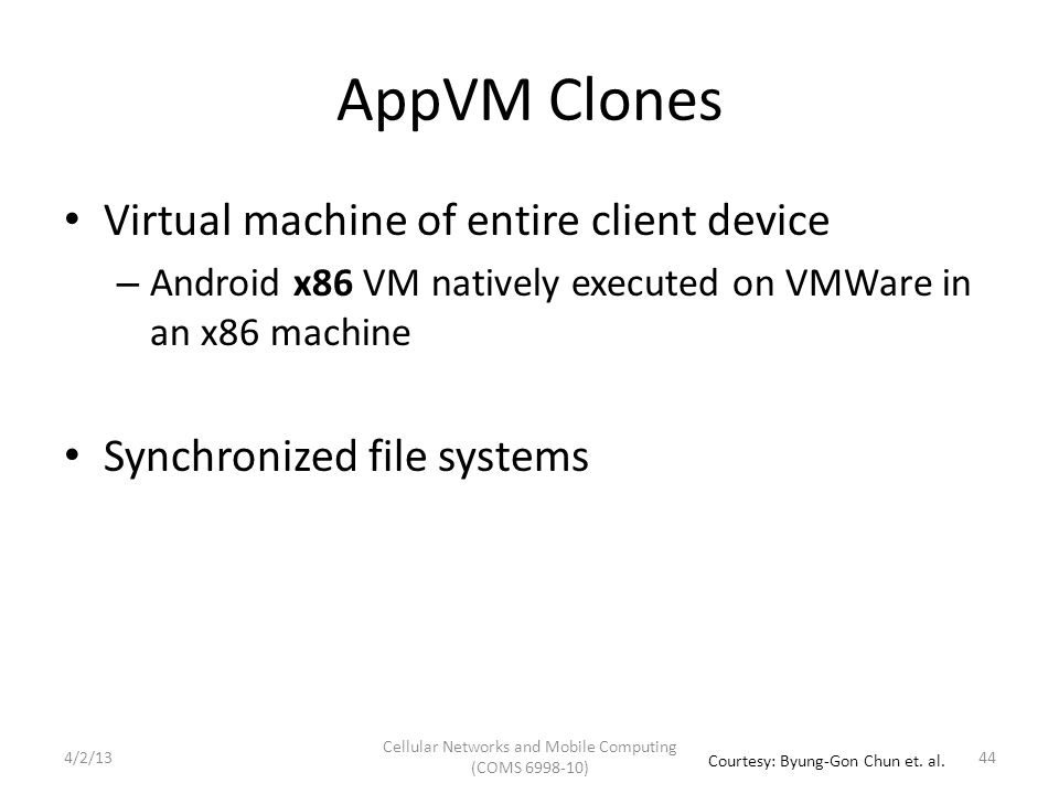 AppVM Clones Virtual machine of entire client device – Android x86 VM natively executed on VMWare in an x86 machine Synchronized file systems Cellular Networks and Mobile Computing (COMS 6998-10) 44 Courtesy: Byung-Gon Chun et.
