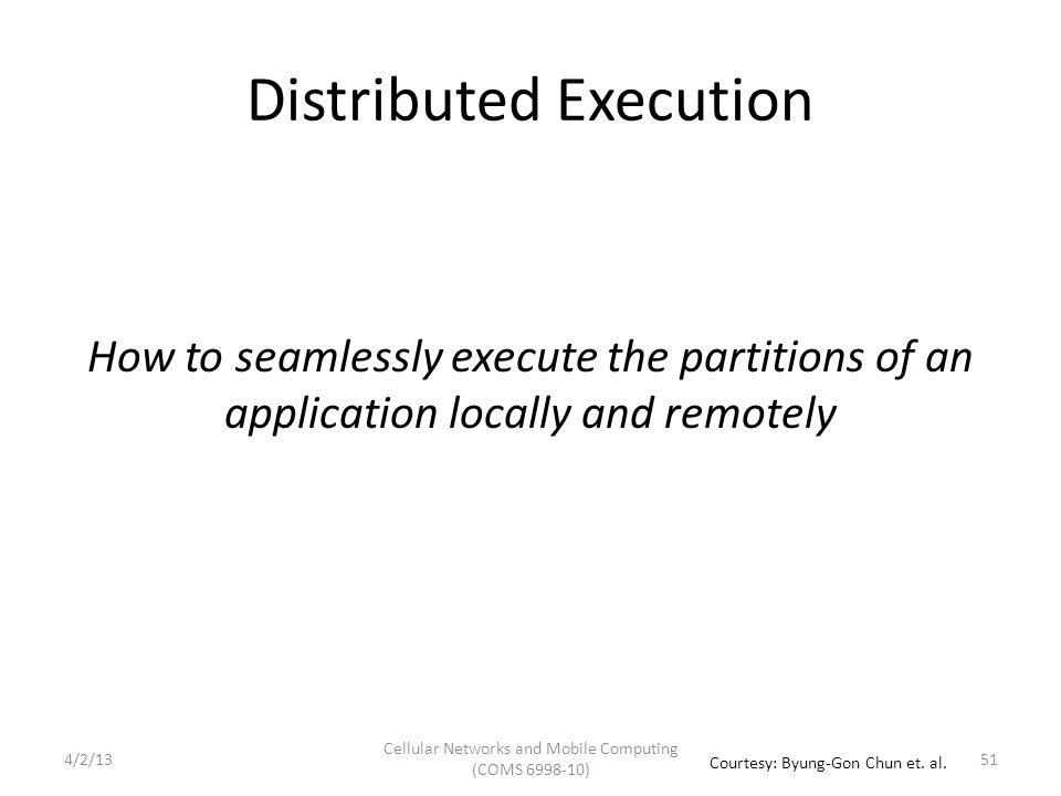 Distributed Execution How to seamlessly execute the partitions of an application locally and remotely Cellular Networks and Mobile Computing (COMS 6998-10) 51 Courtesy: Byung-Gon Chun et.