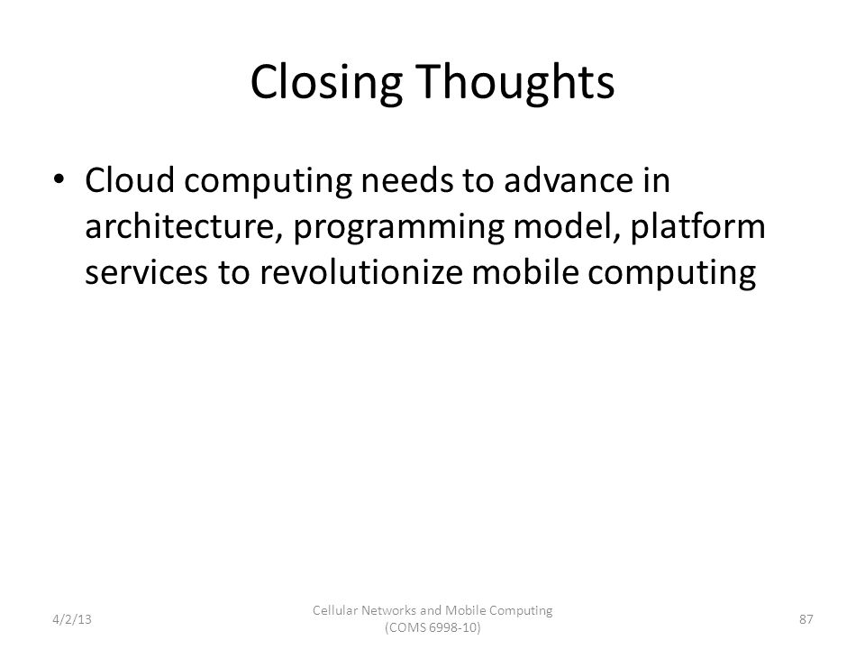 Closing Thoughts Cloud computing needs to advance in architecture, programming model, platform services to revolutionize mobile computing 87 Cellular Networks and Mobile Computing (COMS 6998-10) 4/2/13