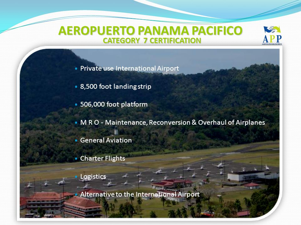 Private use International Airport 8,500 foot landing strip 506,000 foot platform M R O - Maintenance, Reconversion & Overhaul of Airplanes General Aviation Charter Flights Logistics Alternative to the International Airport AEROPUERTO PANAMA PACIFICO CATEGORY 7 CERTIFICATION