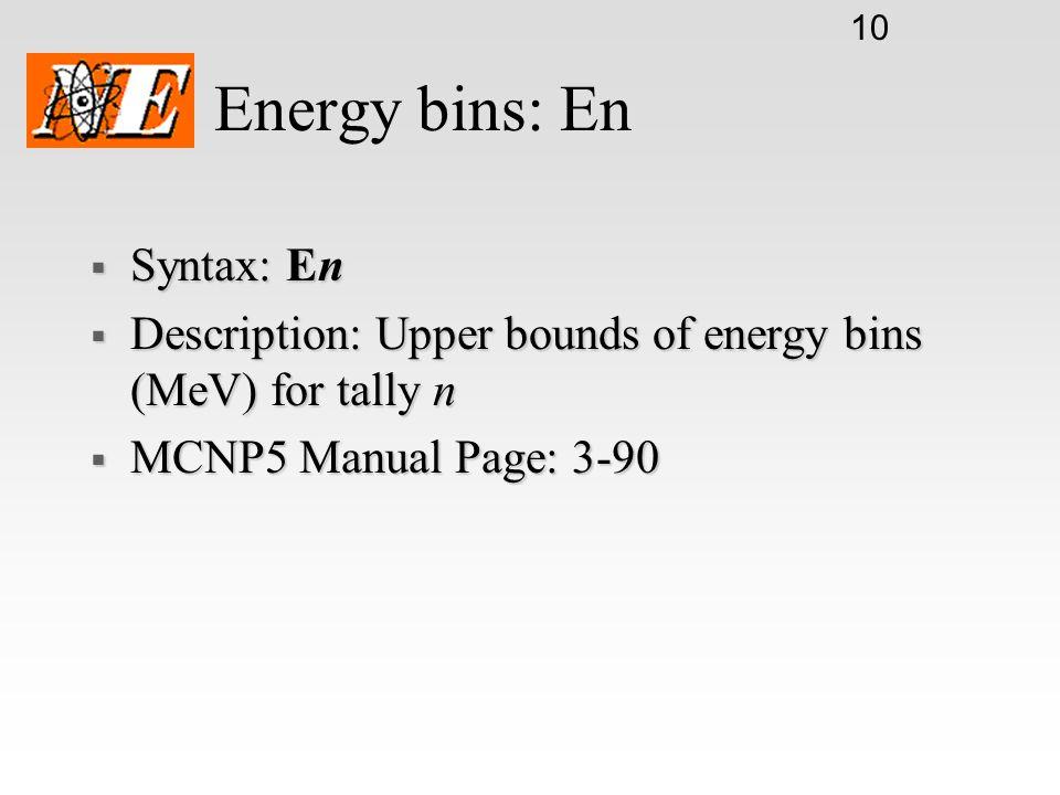 10 Energy bins: En  Syntax: En  Description: Upper bounds of energy bins (MeV) for tally n  MCNP5 Manual Page: 3-90