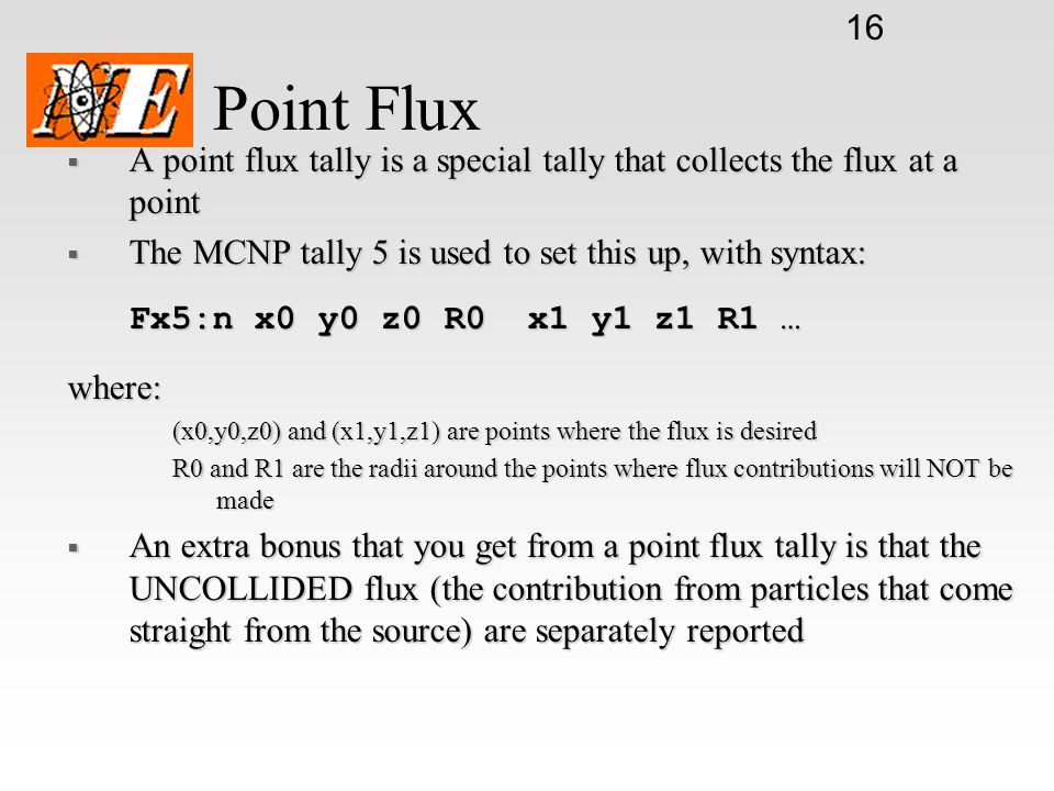16 Point Flux  A point flux tally is a special tally that collects the flux at a point  The MCNP tally 5 is used to set this up, with syntax: Fx5:n x0 y0 z0 R0 x1 y1 z1 R1 … where: (x0,y0,z0) and (x1,y1,z1) are points where the flux is desired R0 and R1 are the radii around the points where flux contributions will NOT be made  An extra bonus that you get from a point flux tally is that the UNCOLLIDED flux (the contribution from particles that come straight from the source) are separately reported