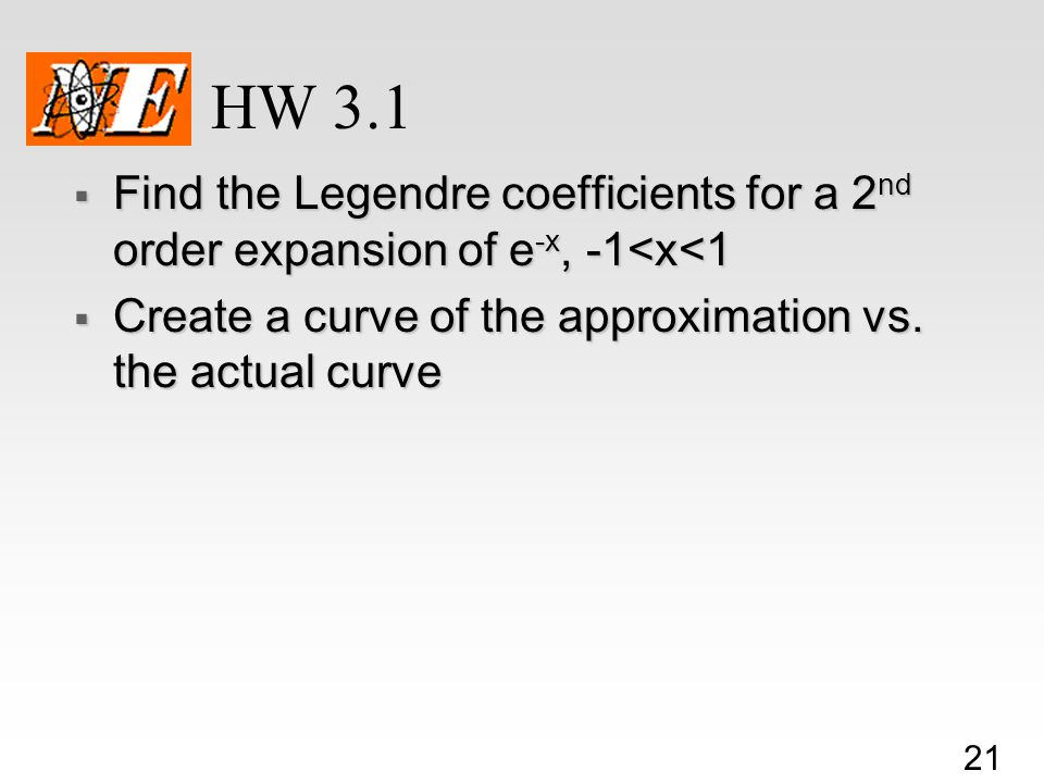 21 HW 3.1  Find the Legendre coefficients for a 2 nd order expansion of e -x, -1<x<1  Create a curve of the approximation vs.