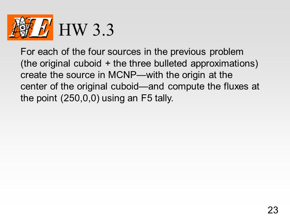 23 HW 3.3 For each of the four sources in the previous problem (the original cuboid + the three bulleted approximations) create the source in MCNP—with the origin at the center of the original cuboid—and compute the fluxes at the point (250,0,0) using an F5 tally.