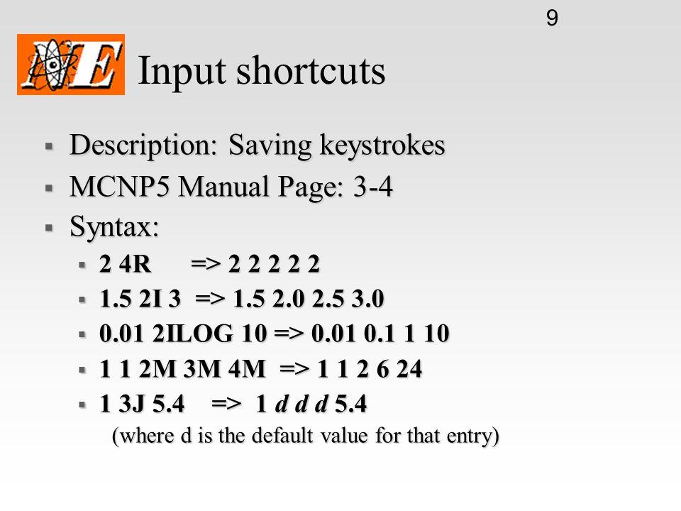 9 Input shortcuts  Description: Saving keystrokes  MCNP5 Manual Page: 3-4  Syntax:  2 4R => 2 2 2 2 2  1.5 2I 3 => 1.5 2.0 2.5 3.0  0.01 2ILOG 10 => 0.01 0.1 1 10  1 1 2M 3M 4M => 1 1 2 6 24  1 3J 5.4 => 1 d d d 5.4 (where d is the default value for that entry)