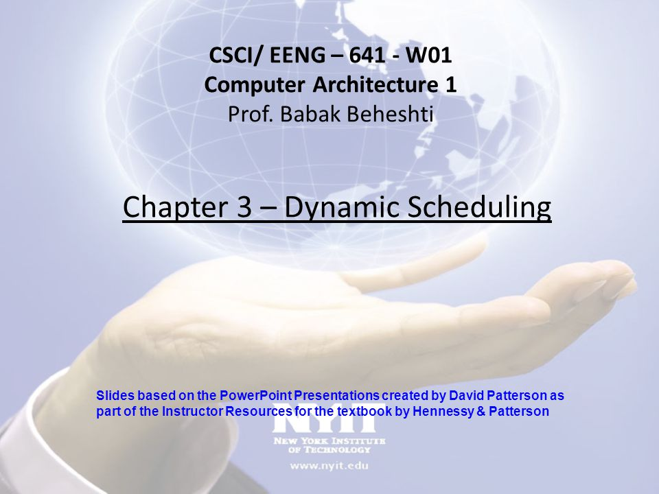 Chapter 3 – Dynamic Scheduling CSCI/ EENG – 641 - W01 Computer Architecture 1 Prof. Babak Beheshti Slides based on the PowerPoint Presentations create