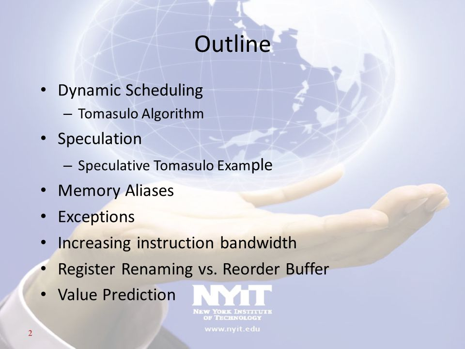 2 Outline Dynamic Scheduling – Tomasulo Algorithm Speculation – Speculative Tomasulo Exam ple Memory Aliases Exceptions Increasing instruction bandwid