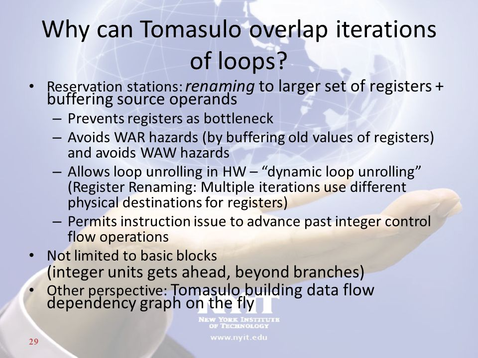 29 Why can Tomasulo overlap iterations of loops? Reservation stations: renaming to larger set of registers + buffering source operands – Prevents regi