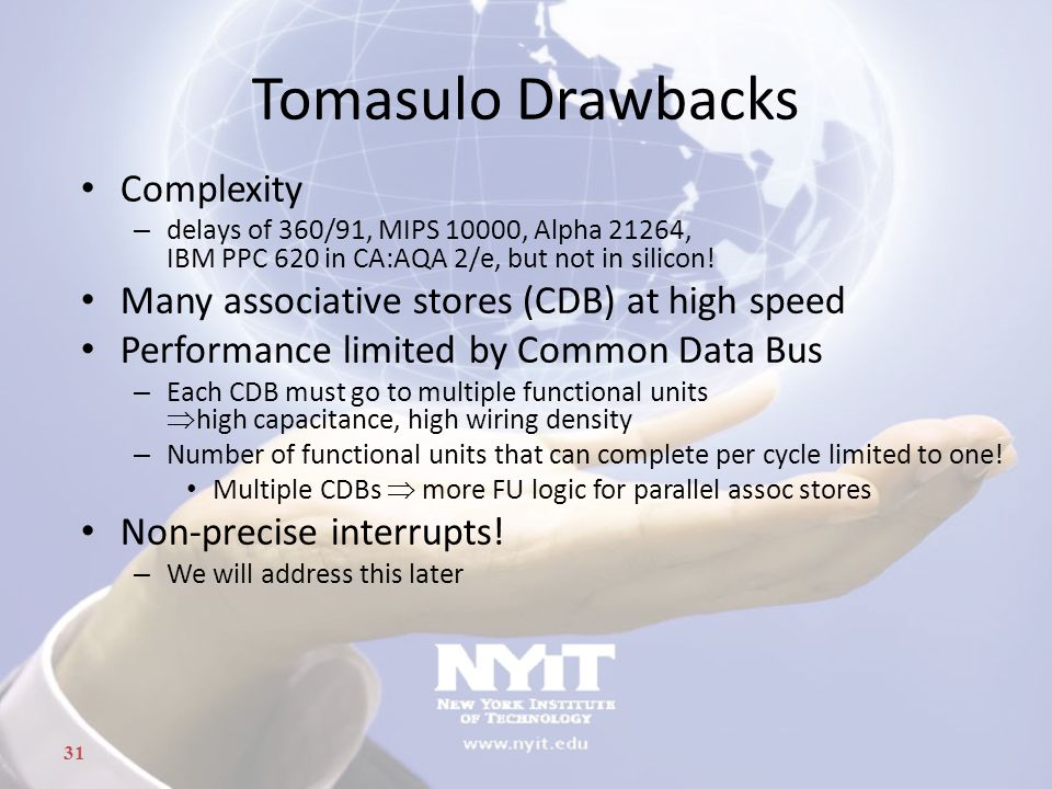 31 Tomasulo Drawbacks Complexity – delays of 360/91, MIPS 10000, Alpha 21264, IBM PPC 620 in CA:AQA 2/e, but not in silicon! Many associative stores (