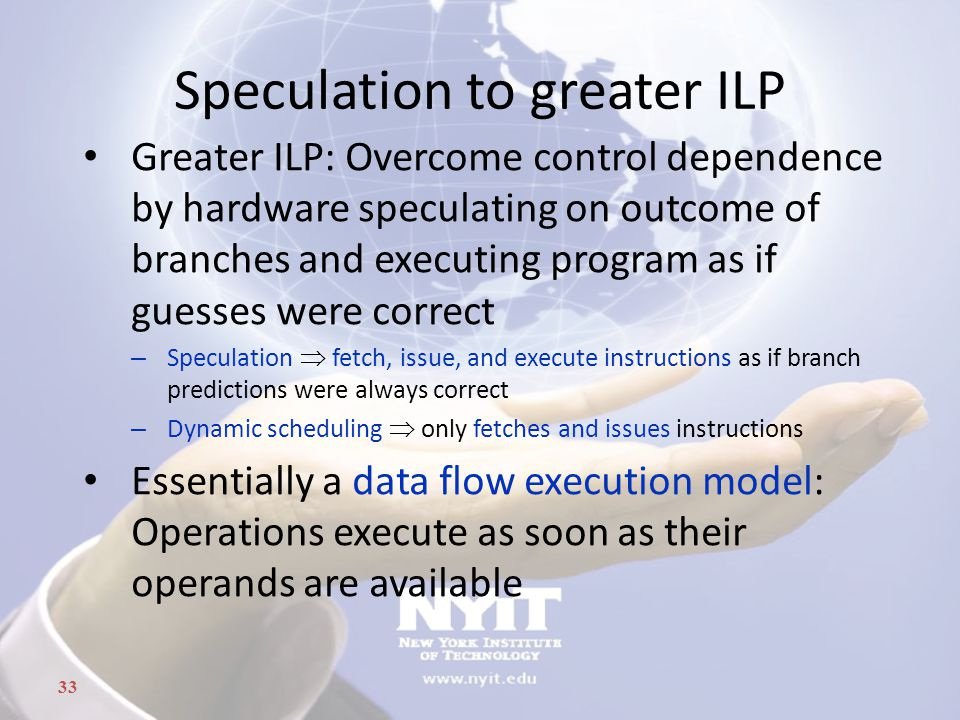 33 Speculation to greater ILP Greater ILP: Overcome control dependence by hardware speculating on outcome of branches and executing program as if gues