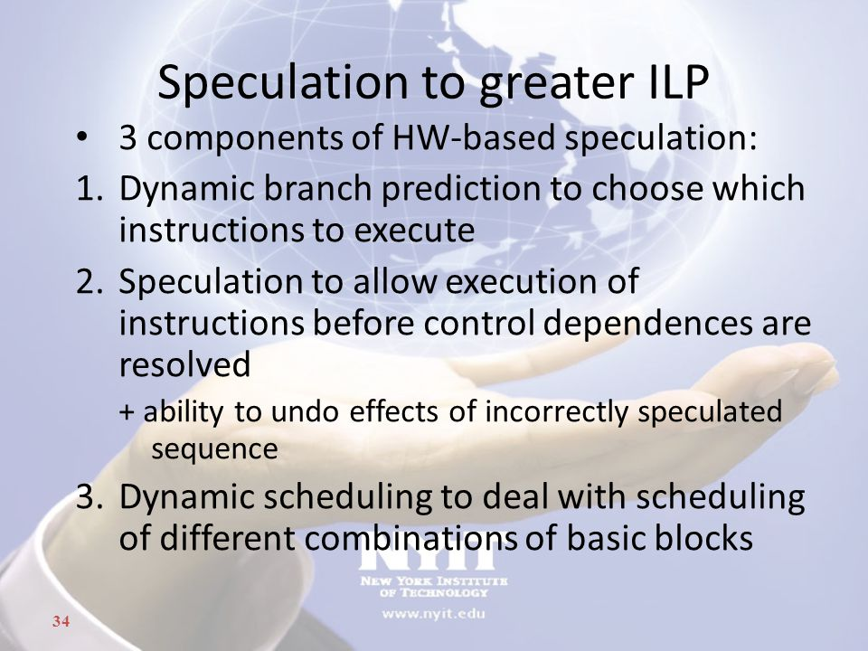 34 Speculation to greater ILP 3 components of HW-based speculation: 1.Dynamic branch prediction to choose which instructions to execute 2.Speculation