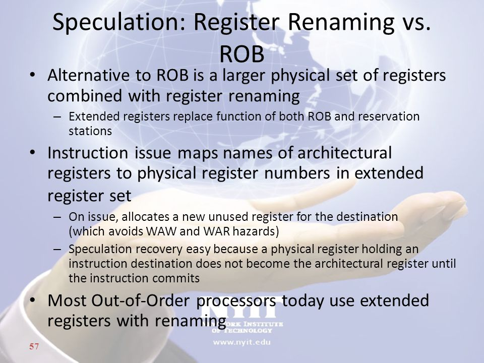 57 Speculation: Register Renaming vs. ROB Alternative to ROB is a larger physical set of registers combined with register renaming – Extended register