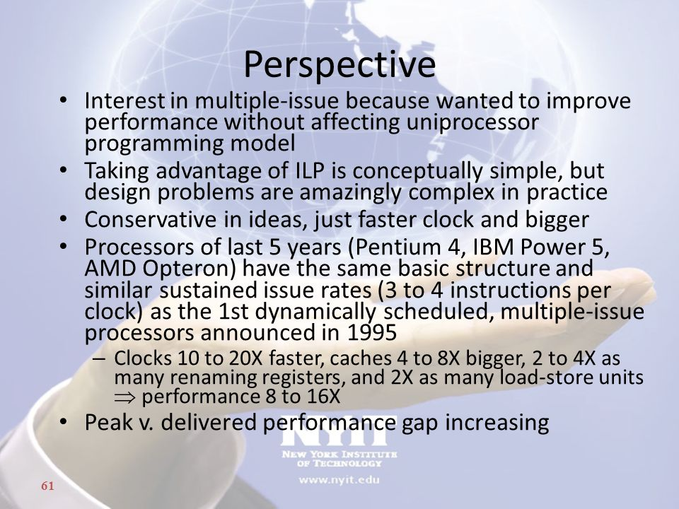 61 Perspective Interest in multiple-issue because wanted to improve performance without affecting uniprocessor programming model Taking advantage of I