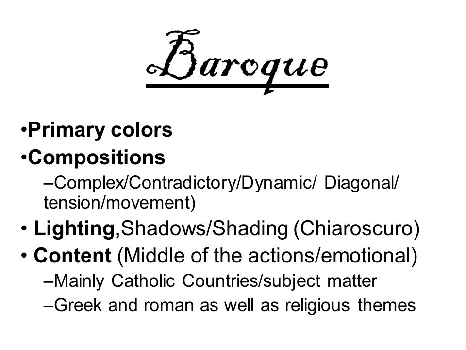 Baroque Primary colors Compositions –Complex/Contradictory/Dynamic/ Diagonal/ tension/movement) Lighting,Shadows/Shading (Chiaroscuro) Content (Middle of the actions/emotional) –Mainly Catholic Countries/subject matter –Greek and roman as well as religious themes