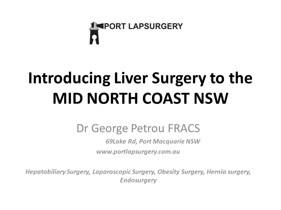 Introducing Liver Surgery to the MID NORTH COAST NSW Dr George Petrou FRACS 69Lake Rd, Port Macquarie NSW www.portlapsurgery.com.au Hepatobiliary Surgery, Laparoscopic Surgery, Obesity Surgery, Hernia surgery, Endosurgery