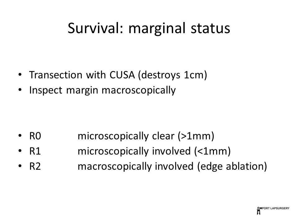Survival: marginal status Transection with CUSA (destroys 1cm) Inspect margin macroscopically R0 microscopically clear (>1mm) R1microscopically involved (<1mm) R2macroscopically involved (edge ablation)