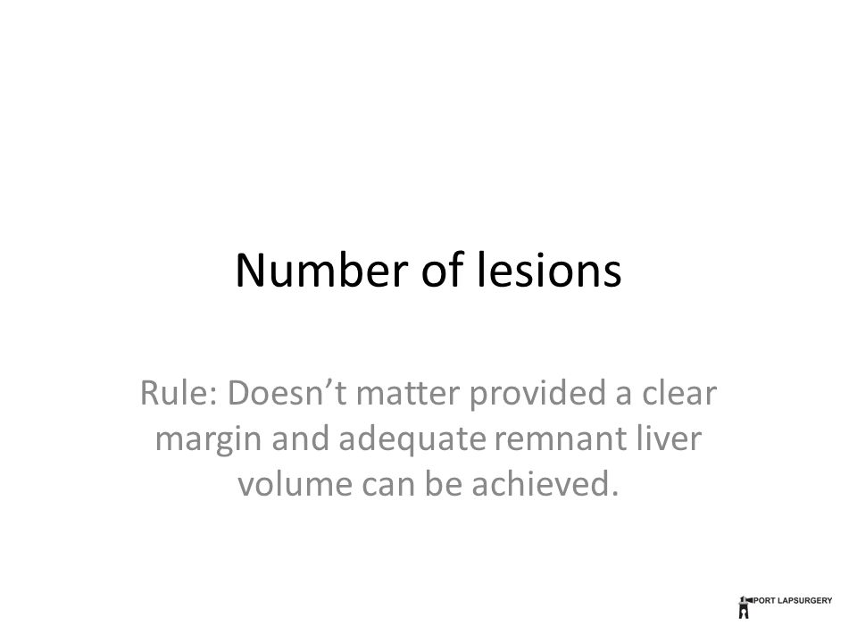 Number of lesions Rule: Doesn't matter provided a clear margin and adequate remnant liver volume can be achieved.