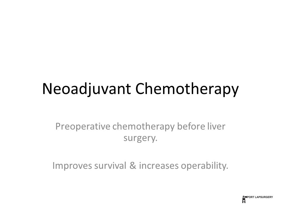 Neoadjuvant Chemotherapy Preoperative chemotherapy before liver surgery. Improves survival & increases operability.