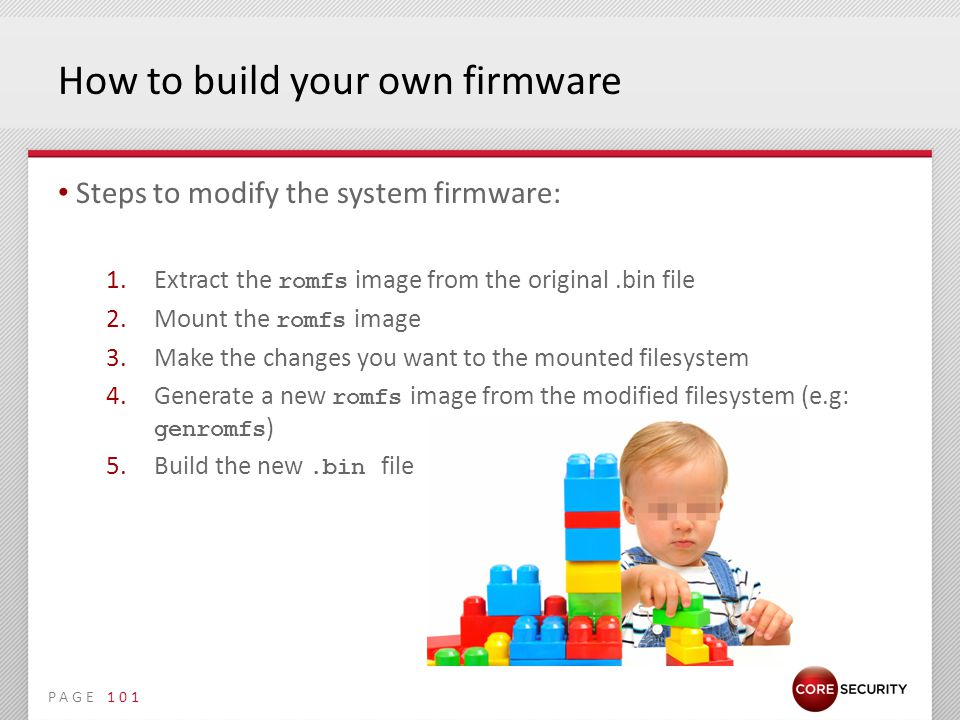 PAGE How to build your own firmware Steps to modify the system firmware: 1.Extract the romfs image from the original.bin file 2.Mount the romfs image 3.Make the changes you want to the mounted filesystem 4.Generate a new romfs image from the modified filesystem (e.g: genromfs ) 5.Build the new.bin file 101