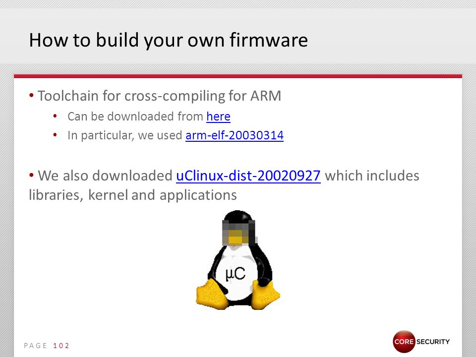 PAGE How to build your own firmware Toolchain for cross-compiling for ARM Can be downloaded from herehere In particular, we used arm-elf-20030314arm-elf-20030314 We also downloaded uClinux-dist-20020927 which includes libraries, kernel and applicationsuClinux-dist-20020927 102