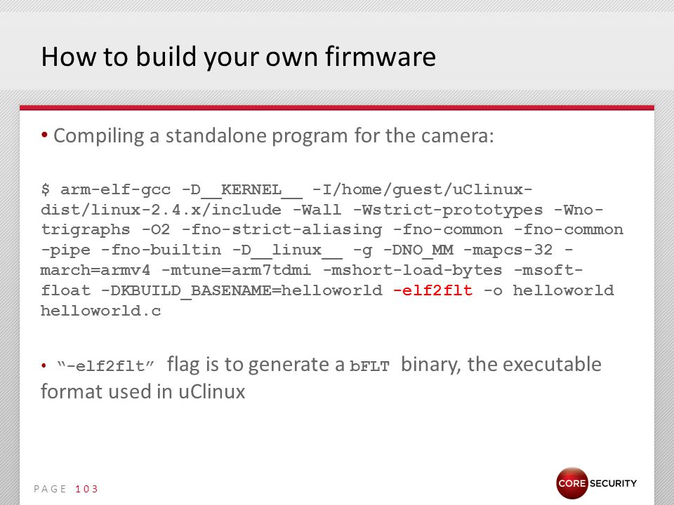PAGE How to build your own firmware Compiling a standalone program for the camera: $ arm-elf-gcc -D__KERNEL__ -I/home/guest/uClinux- dist/linux-2.4.x/include -Wall -Wstrict-prototypes -Wno- trigraphs -O2 -fno-strict-aliasing -fno-common -fno-common -pipe -fno-builtin -D__linux__ -g -DNO_MM -mapcs-32 - march=armv4 -mtune=arm7tdmi -mshort-load-bytes -msoft- float -DKBUILD_BASENAME=helloworld -elf2flt -o helloworld helloworld.c -elf2flt flag is to generate a bFLT binary, the executable format used in uClinux 103