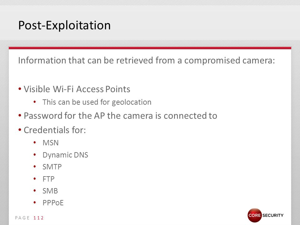 PAGE Post-Exploitation Information that can be retrieved from a compromised camera: Visible Wi-Fi Access Points This can be used for geolocation Password for the AP the camera is connected to Credentials for: MSN Dynamic DNS SMTP FTP SMB PPPoE 112