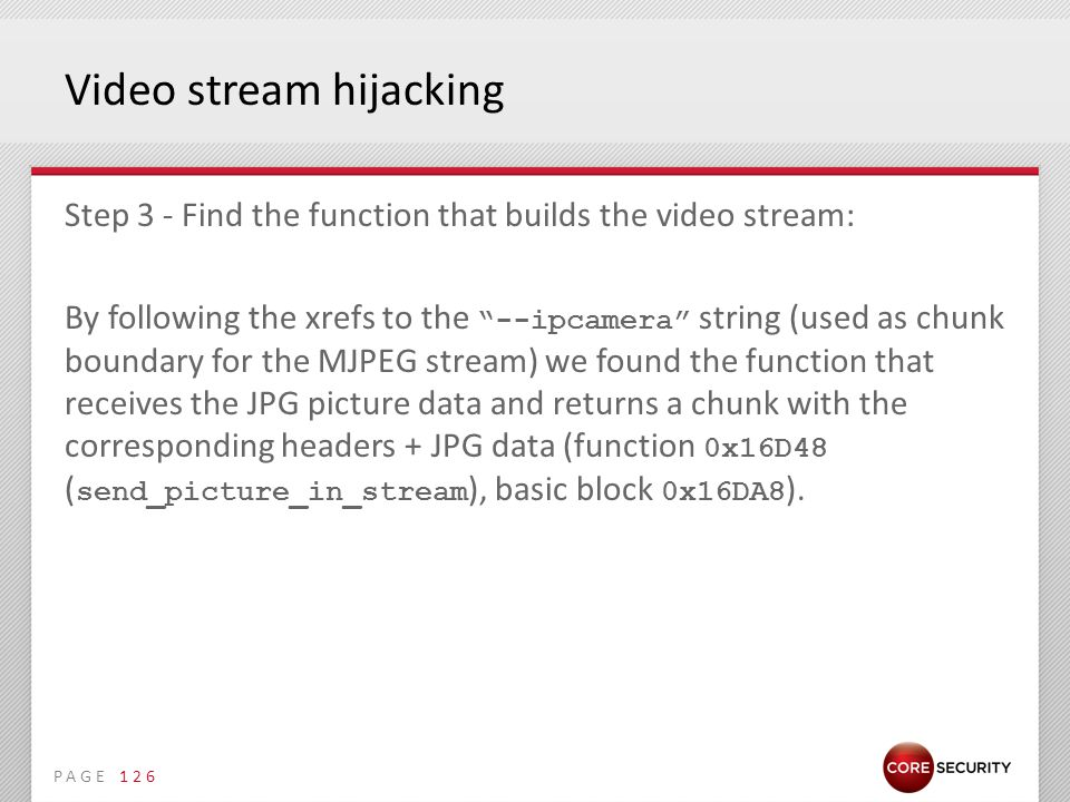 PAGE Video stream hijacking Step 3 - Find the function that builds the video stream: By following the xrefs to the --ipcamera string (used as chunk boundary for the MJPEG stream) we found the function that receives the JPG picture data and returns a chunk with the corresponding headers + JPG data (function 0x16D48 ( send_picture_in_stream ), basic block 0x16DA8 ).