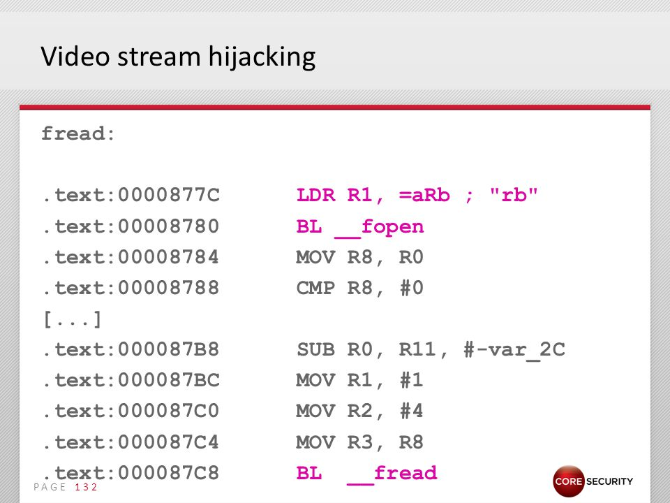 PAGE Video stream hijacking fread:.text:0000877C LDR R1, =aRb ; rb .text:00008780 BL __fopen.text:00008784 MOV R8, R0.text:00008788 CMP R8, #0 [...].text:000087B8 SUB R0, R11, #-var_2C.text:000087BC MOV R1, #1.text:000087C0 MOV R2, #4.text:000087C4 MOV R3, R8.text:000087C8 BL __fread 132