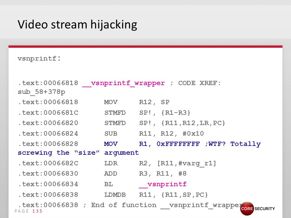 PAGE Video stream hijacking vsnprintf :.text:00066818 __vsnprintf_wrapper ; CODE XREF: sub_58+378p.text:00066818 MOV R12, SP.text:0006681C STMFD SP!, {R1-R3}.text:00066820 STMFD SP!, {R11,R12,LR,PC}.text:00066824 SUB R11, R12, #0x10.text:00066828 MOV R1, 0xFFFFFFFF ;WTF.