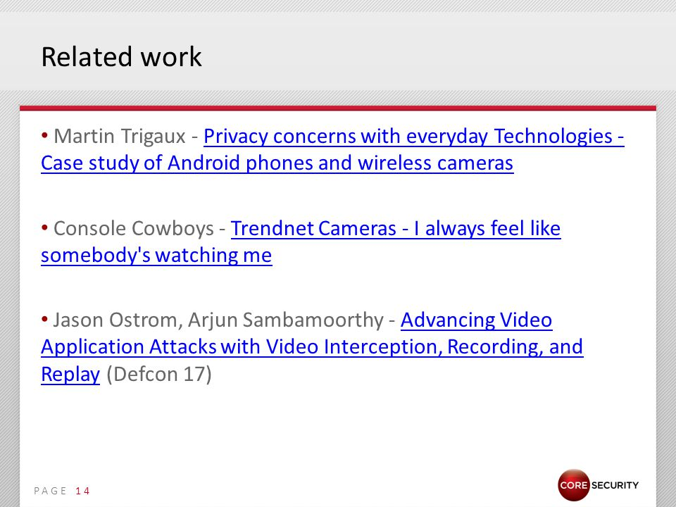 PAGE Related work Martin Trigaux - Privacy concerns with everyday Technologies - Case study of Android phones and wireless camerasPrivacy concerns with everyday Technologies - Case study of Android phones and wireless cameras Console Cowboys - Trendnet Cameras - I always feel like somebody s watching meTrendnet Cameras - I always feel like somebody s watching me Jason Ostrom, Arjun Sambamoorthy - Advancing Video Application Attacks with Video Interception, Recording, and Replay (Defcon 17)Advancing Video Application Attacks with Video Interception, Recording, and Replay 14