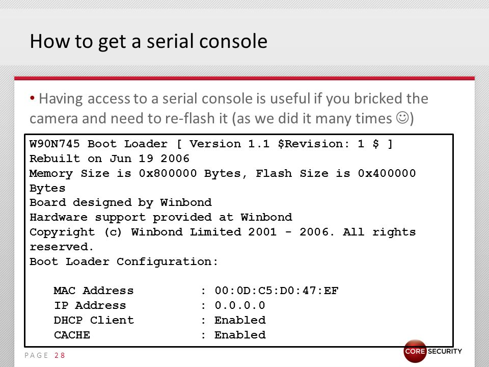 PAGE How to get a serial console Having access to a serial console is useful if you bricked the camera and need to re-flash it (as we did it many times ) 28 W90N745 Boot Loader [ Version 1.1 $Revision: 1 $ ] Rebuilt on Jun 19 2006 Memory Size is 0x800000 Bytes, Flash Size is 0x400000 Bytes Board designed by Winbond Hardware support provided at Winbond Copyright (c) Winbond Limited 2001 - 2006.