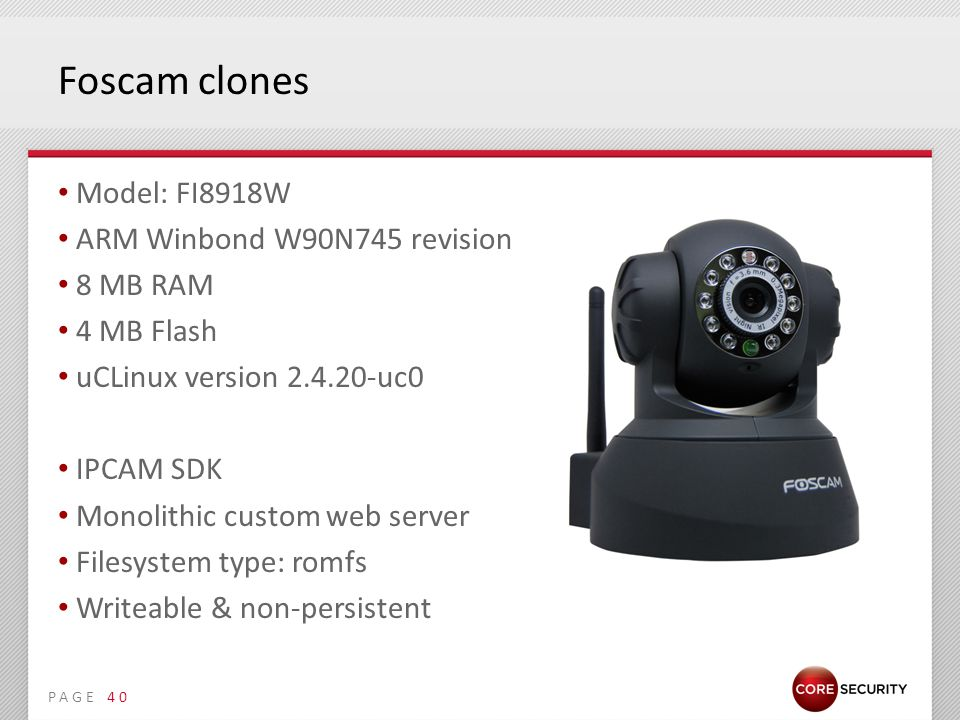 PAGE Foscam clones Model: FI8918W ARM Winbond W90N745 revision 1 8 MB RAM 4 MB Flash uCLinux version 2.4.20-uc0 IPCAM SDK Monolithic custom web server Filesystem type: romfs Writeable & non-persistent 40