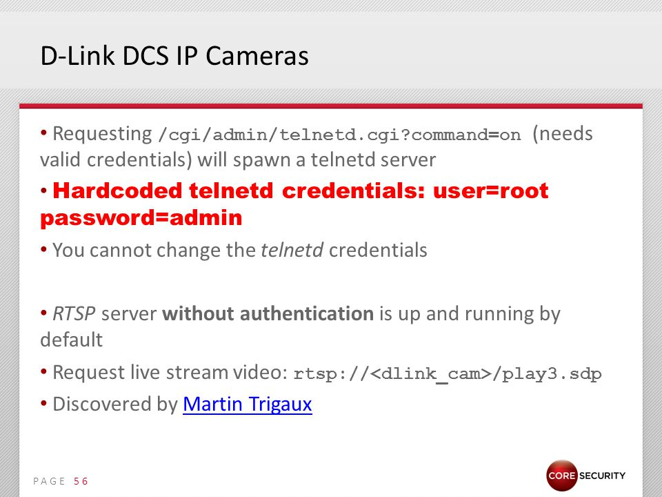 PAGE D-Link DCS IP Cameras Requesting /cgi/admin/telnetd.cgi command=on (needs valid credentials) will spawn a telnetd server Hardcoded telnetd credentials: user=root password=admin You cannot change the telnetd credentials RTSP server without authentication is up and running by default Request live stream video: rtsp:// /play3.sdp Discovered by Martin TrigauxMartin Trigaux 56