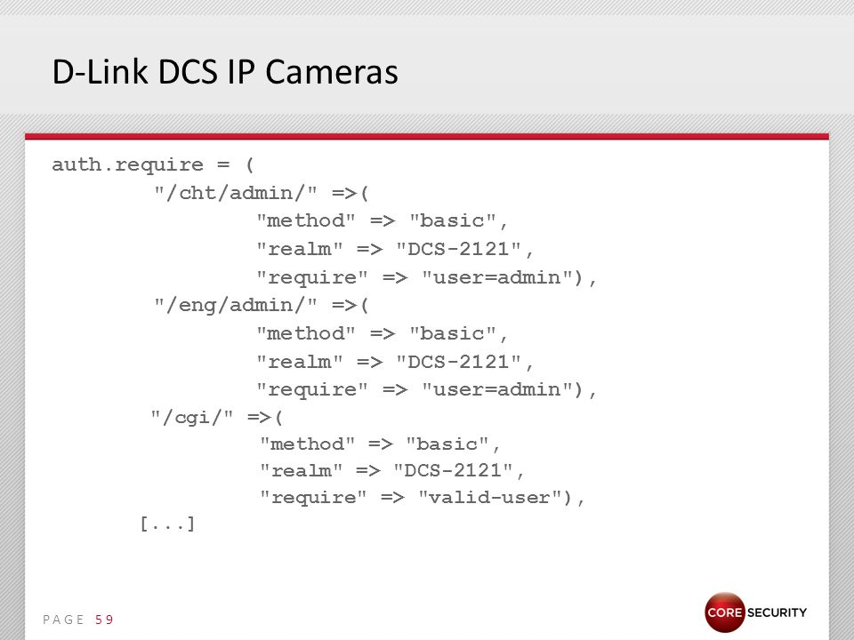 PAGE D-Link DCS IP Cameras auth.require = ( /cht/admin/ =>( method => basic , realm => DCS-2121 , require => user=admin ), /eng/admin/ =>( method => basic , realm => DCS-2121 , require => user=admin ), /cgi/ =>( method => basic , realm => DCS-2121 , require => valid-user ), [...] 59