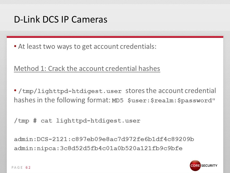 PAGE D-Link DCS IP Cameras At least two ways to get account credentials: Method 1: Crack the account credential hashes /tmp/lighttpd-htdigest.user stores the account credential hashes in the following format: MD5 $user:$realm:$password /tmp # cat lighttpd-htdigest.user admin:DCS-2121:c897eb09e8ac7d972fe6b1df4c89209b admin:nipca:3c8d52d5fb4c01a0b520a121fb9c9bfe 62