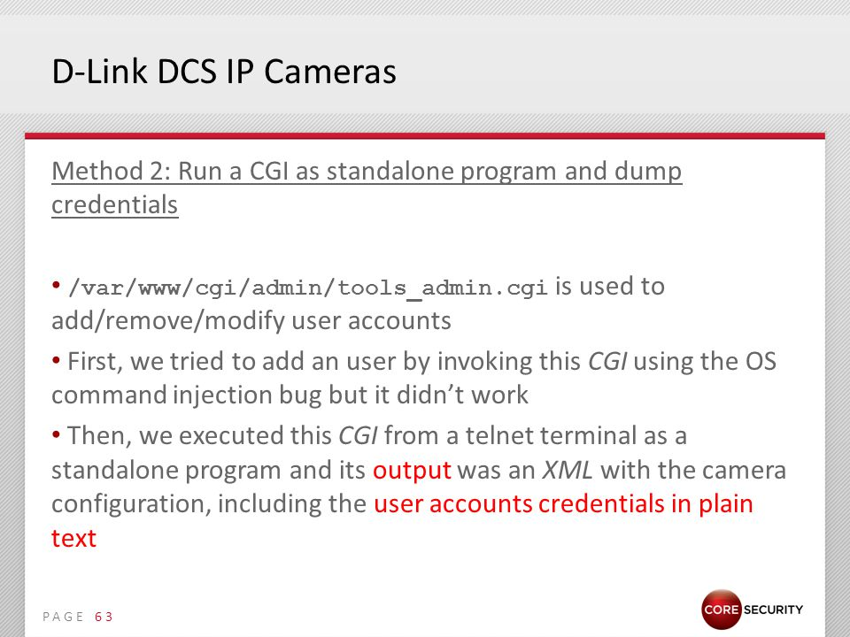 PAGE D-Link DCS IP Cameras Method 2: Run a CGI as standalone program and dump credentials /var/www/cgi/admin/tools_admin.cgi is used to add/remove/modify user accounts First, we tried to add an user by invoking this CGI using the OS command injection bug but it didn't work Then, we executed this CGI from a telnet terminal as a standalone program and its output was an XML with the camera configuration, including the user accounts credentials in plain text 63
